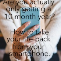 Are you actually only getting a 10 month year? How to take your life back from your smartphone.